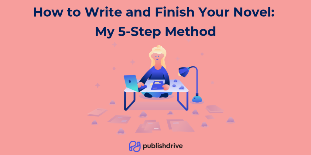 how to write and finish your novel - my 5 step method